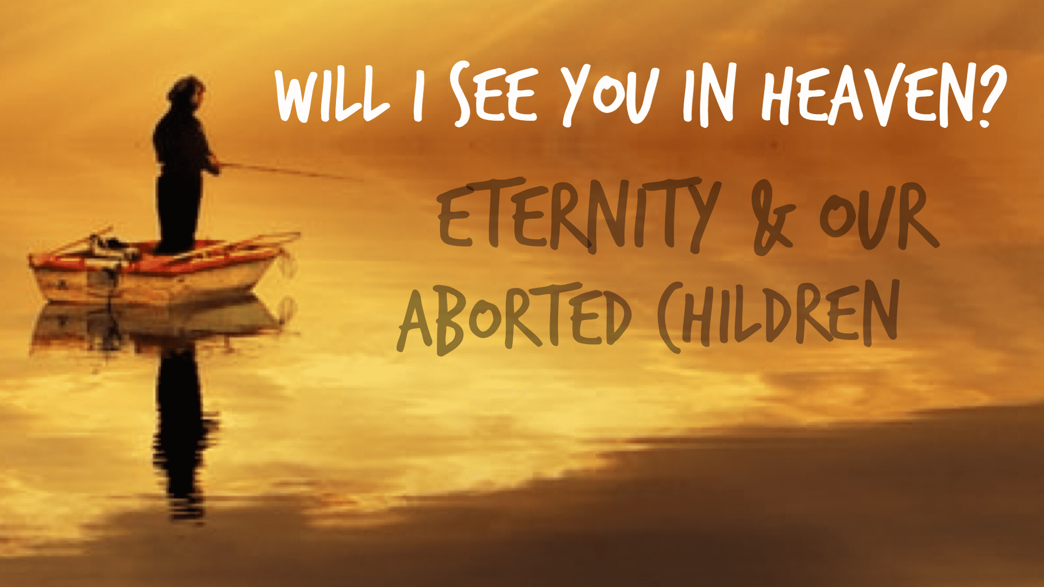 Will I See You in Heaven? Eternity & Oiur Aborted Children